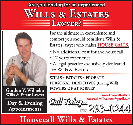 Housecall Wills & Estates (403-516-2211) - Annonce illustrée======= - Are you looking for an experienced Wills & Estates Lawyer? For the ultimate in convenience and comfort you should consider a Wills & Estates lawyer who makes HOUSE CALLS No additional cost for the housecall 17 years experience A legal practice exclusively dedicated to Wills & Estates WILLS   ESTATES   PROBATE PERSONAL DIRECTIVES (Living Will) POWERS OF ATTORNEY Gordon V. Wilhelm Wills & Estate Lawyer www.housecallwills.ca Call Today... Day & Evening Call Today... Appointments 293-0244 (587) 293-0244 Housecall Wills & Estates