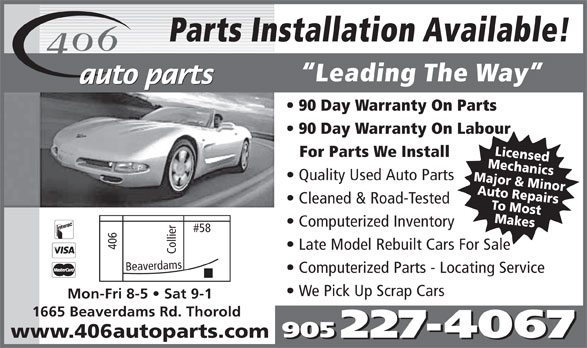 406 Auto Parts Inc (905-227-4067) - Annonce illustrée======= - Parts Installation Available! Leading The Way 90 Day Warranty On Parts 90 Day Warranty On Labour MLieccehnsed For Parts We Install MAaujtoo r & ReaMniicnsor Quality Used Auto Parts TMao Mopsatirs Cleaned & Road-Tested kes Computerized Inventory 406 Late Model Rebuilt Cars For Sale Collier#58 Bea verdams Computerized Parts - Locating Service We Pick Up Scrap Cars Mon-Fri 8-5   Sat 9-1 1665 Beaverdams Rd. Thorold www.406autoparts.com