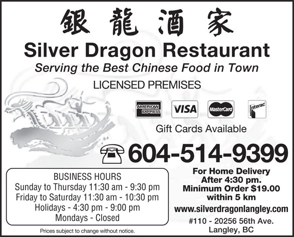 Silver Dragon Restaurant (604-514-9399) - Display Ad - Holidays - 4:30 pm - 9:00 pm www.silverdragonlangley.com #110 - 20256 56th Ave. Langley, BC Prices subject to change without notice. Mondays - Closed Silver Dragon Restaurant Serving the Best Chinese Food in Town LICENSED PREMISES Gift Cards Available 604-514-9399 For Home Delivery BUSINESS HOURS After 4:30 pm. Sunday to Thursday 11:30 am - 9:30 pm Minimum Order $19.00 within 5 km Friday to Saturday 11:30 am - 10:30 pm