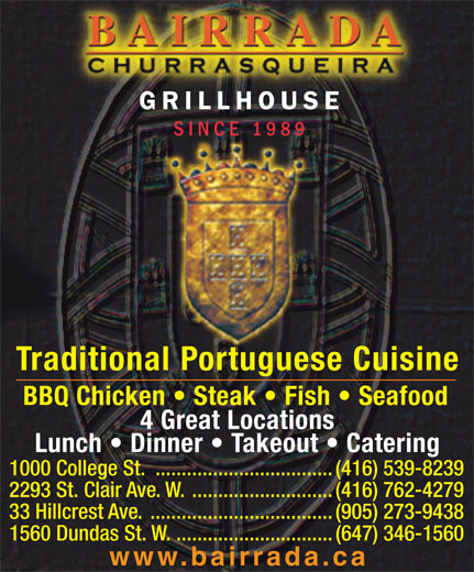 Bairrada Churrasqueira (416-539-8239) - Display Ad - GRILLHOUSE SINCE 1989 Traditional Portuguese Cuisine BBQ Chicken   Steak   Fish   Seafood 4 Great Locations Lunch   Dinner   Takeout   Catering 1000 College St. ..................................(416) 539-8239 2293 St. Clair Ave. W. ...........................(416) 762-4279 33 Hillcrest Ave. ...................................(905) 273-9438 1560 Dundas St. W. ..............................(647) 346-1560 www.bairrada.ca