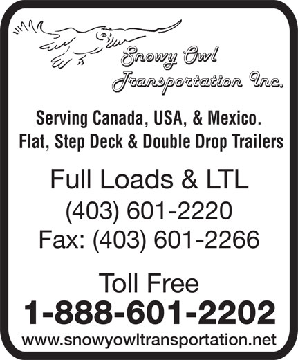 Snowy Owl Transportation (403-601-2220) - Display Ad - Serving Canada, USA, & Mexico. Flat, Step Deck & Double Drop Trailers Full Loads & LTL (403) 601-2220 Fax: (403) 601-2266 Toll Free 1-888-601-2202 www.snowyowltransportation.net Serving Canada, USA, & Mexico. Flat, Step Deck & Double Drop Trailers Full Loads & LTL (403) 601-2220 Fax: (403) 601-2266 Toll Free 1-888-601-2202 www.snowyowltransportation.net
