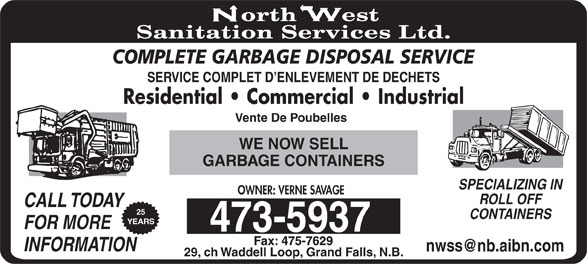 North West Sanitation Services Ltd (506-473-5937) - Display Ad - COMPLETE GARBAGE DISPOSAL SERVICE CONTAINERS ROLL OFF SPECIALIZING IN CALL TODAY OWNER: VERNE SAVAGE SERVICE COMPLET D ENLEVEMENT DE DECHETS FOR MORE INFORMATION Residential   Commercial   Industrial Vente De Poubelles WE NOW SELL GARBAGE CONTAINERS 25 29, ch Waddell Loop, Grand Falls, N.B. YEARS