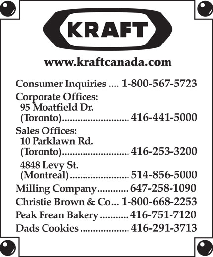 Kraft Canada Inc (416-441-5000) - Annonce illustrée======= - www.kraftcanada.com Consumer Inquiries....1-800-567-5723 Corporate Offices: 95 Moatfield Dr. (Toronto)..........................416-441-5000 Sales Offices: 10 Parklawn Rd. (Toronto)..........................416-253-3200 4848 Levy St. (Montreal).......................514-856-5000 Milling Company............647-258-1090 Christie Brown & Co...1-800-668-2253 Peak Frean Bakery...........416-751-7120 Dads Cookies...................416-291-3713 (Toronto)..........................416-253-3200 4848 Levy St. (Montreal).......................514-856-5000 Milling Company............647-258-1090 Christie Brown & Co...1-800-668-2253 Peak Frean Bakery...........416-751-7120 Dads Cookies...................416-291-3713 www.kraftcanada.com Consumer Inquiries....1-800-567-5723 Corporate Offices: 95 Moatfield Dr. (Toronto)..........................416-441-5000 Sales Offices: 10 Parklawn Rd.