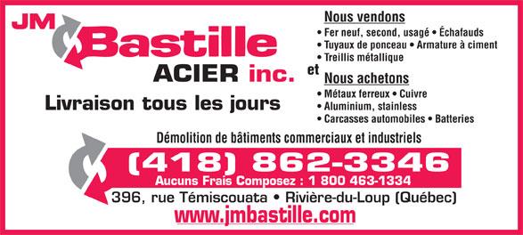JM Bastille Acier inc (418-862-3346) - Annonce illustrée======= - Nous vendons JM Tuyaux de ponceau   Armature à ciment Treillis métallique et ACIER inc. Nous achetons Métaux ferreux   Cuivre Livraison tous les jours Aluminium, stainless Carcasses automobiles   Batteries Démolition de bâtiments commerciaux et industriels (418) 862-3346 Aucuns Frais Composez : 1 800 463-1334 396, rue Témiscouata   Rivière-du-Loup (Québec) www.jmbastille.com Fer neuf, second, usagé   Échafauds