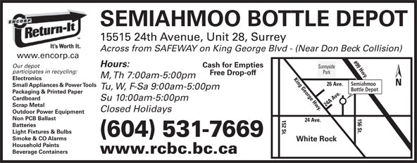 Semiahmoo Bottle Depot (604-531-7669) - Display Ad - Batteries Light Fixtures & Bulbs (604) 531-7669 Smoke & CO Alarms White Rock Household Paints Beverage Containers www.rcbc.bc.ca SEMIAHMOO BOTTLE DEPOT 15515 24th Avenue, Unit 28, Surrey Across from SAFEWAY on King George Blvd - (Near Don Beck Collision) www.encorp.ca #99 Hwy.26 A Hours: Cash for Empties Sunnyside participates in recycling: Park Free Drop-off M, Th 7:00am-5:00pm Electronics Semiahmoo ve. Small Appliances & Power Tools Tu, W, F-Sa 9:00am-5:00pm Bottle Depot Packaging & Printed Paper Cardboard Su 10:00am-5:00pm 24 A Ave.152 St. Scrap Metal Closed Holidays Outdoor Power Equipment 156 St.King George Hwy. Non PCB Ballast 24 Ave. Our depot