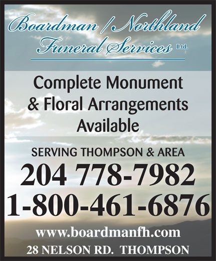 Boardman/Northland Funeral Service (204-778-7982) - Display Ad - & Floral Arrangements Available SERVING THOMPSON & AREASERVING THOMPSON & AREA 204 778-7982204 778-7982 1-800-461-6876 www.boardmanfh.comwww.boardmanfh.com 28 NELSON RD.  THOMPSON Complete Monument Ltd.
