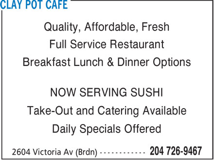 Clay Pot Cafe (204-726-9467) - Annonce illustrée======= - Quality, Affordable, Fresh Full Service Restaurant Breakfast Lunch & Dinner Options NOW SERVING SUSHI Take-Out and Catering Available Daily Specials Offered
