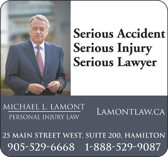 Michael L Lamont Personal Injury Law (905-529-6668) - Annonce illustrée======= - Serious Accident Serious Injury Serious Lawyer MICHAEL L. LAMONT pERSONAL INJURY LAW 25 Main Street West, Suite 200, Hamilton 905-529-6668 1-888-529-9087