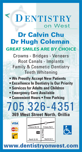 Dentistry On West (705-326-4351) - Display Ad - Dr Calvin ChuDr C Dr Hugh Coleman GREAT SMILES ARE BY CHOICE Crowns - Bridges - Veneers Root Canals - Implants Family & Cosmetic Dentistry Teeth Whitening We Proudly Accept New Patients Excellence In Dentistry Is Our Priority Services for Adults and Children Emergency Care Available Convenient Hours   Free Parking 705 326-4351 369 West Street North, Orillia www.dentistryonwest.com