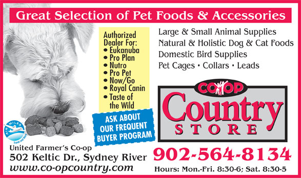 United Farmer's Co-Op (902-564-8134) - Display Ad - Large & Small Animal Supplies Authorized Dealer For: Natural & Holistic Dog & Cat Foods Eukanuba Domestic Bird Supplies Pro Plan Nutro Pet Cages   Collars   Leads Pro Pet Now/Go Royal Canin Taste of the Wild ASK ABOUT OUR FREQUENT BUYER PROGRAM United Farmer s Co-op 902-564-8134 502 Keltic Dr., Sydney River www.co-opcountry.com Hours: Mon.-Fri. 8:30-6; Sat. 8:30-5