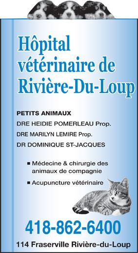 Hôpital Vétérinaire de Rivière-du-Loup (418-862-6400) - Annonce illustrée======= - DRE HEIDIE POMERLEAU Prop. DRE MARILYN LEMIRE Prop. DR DOMINIQUE ST-JACQUES Médecine & chirurgie des animaux de compagnie Acupuncture vétérinaire 418-862-6400 114 Fraserville Rivière-du-Loup PETITS ANIMAUX Rivière-Du-Loup Hôpital vétérinaire de