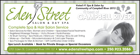 Eden Street Salon & Day Spa (250-923-2086) - Annonce illustrée======= - Voted #1 Spa & Salon by Community of Campbell River 2013 SALON & DAY SPA Complete Spa & Hair Salon Service Salon Services for Men, Women and Children   Specialized Facial Treatments Registered Massage Therapy   Vichy Shower / Hydrotherapy Air Brush Tanning   Spa Pedicure / Manicure   Waxing / Brow & Lash Tinting Make-up   Gel Nails   Microdermabrasion & Cold Laser Therapy Spa Packages for Men & Women   Gift Certificates Order Online Spa Lunch Available   Book for Private Groups or Special Occasions 2701 Eden St, Campbell River V9H 1S7 www.edenstreetspa.com 250.923.2086