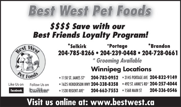 Best West Pet Foods Store (204-785-8266) - Display Ad - 1530 REGENT AVE* 204-663-7553 204-783-0952 492 ST. ANNE S RD* 204-257-4044 Like Us on 1625 HENDERSON HWY 204-338-8358 Follow Us on 1568 MAIN ST 204-336-0546 1530 REGENT AVE* 204-663-7553 Visit us online at: www.bestwest.ca Best West Pet Foods $$$$ Save with our Best Friends Loyalty Program! *Portage Brandon **Selkirk 204-785-8266   204-239-0448   204-728-0661 * Grooming Available Winnipeg Locations 3145 PORTAGE AVE 204-832-9149 1150 ST. JAMES ST* 204-783-0952 492 ST. ANNE S RD* 204-257-4044 Like Us on 1625 HENDERSON HWY 204-338-8358 Follow Us on 1568 MAIN ST 204-336-0546 1150 ST. JAMES ST* * Grooming Available Winnipeg Locations 3145 PORTAGE AVE 204-832-9149 Visit us online at: www.bestwest.ca Best West Pet Foods $$$$ Save with our Best Friends Loyalty Program! *Portage Brandon **Selkirk 204-785-8266   204-239-0448   204-728-0661