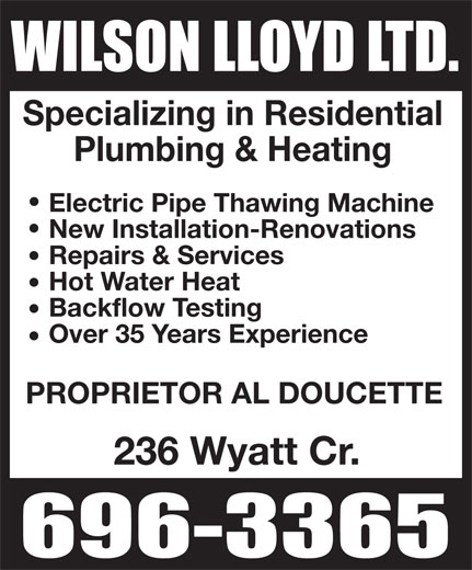 Wilson Lloyd Ltd (506-696-3365) - Display Ad - Specializing in Residential Plumbing & Heating Electric Pipe Thawing Machine New Installation-Renovations Repairs & Services Hot Water Heat Backflow Testing Over 35 Years Experience PROPRIETOR AL DOUCETTE 236 Wyatt Cr. Specializing in Residential Plumbing & Heating Electric Pipe Thawing Machine New Installation-Renovations Repairs & Services Hot Water Heat Backflow Testing Over 35 Years Experience PROPRIETOR AL DOUCETTE 236 Wyatt Cr.