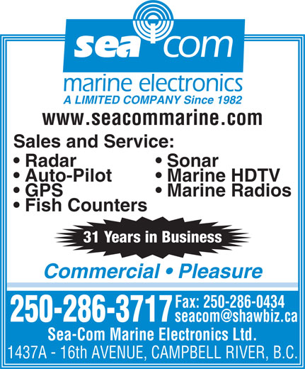 Sea-Com Marine Electronics Ltd (250-286-3717) - Display Ad - sea com marine electronics A LIMITED COMPANY Since 1982 www.seacommarine.com Sales and Service: Sonar  Radar Marine HDTV  Auto-Pilot Marine Radios  GPS Fish Counters 31 Years in Business Commercial   Pleasure Fax: 250-286-0434 250-286-3717 Sea-Com Marine Electronics Ltd. 1437A - 16th AVENUE, CAMPBELL RIVER, B.C.