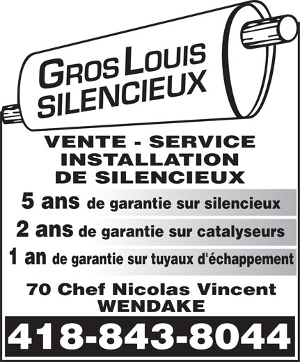 Gros-Louis Silencieux (418-843-8044) - Annonce illustrée======= - VENTE - SERVICE INSTALLATION DE SILENCIEUX 5 ans de garantie sur silencieux 2 ans de garantie sur catalyseurs 1 an de garantie sur tuyaux d'échappement 70 Chef Nicolas Vincent WENDAKE 418-843-8044