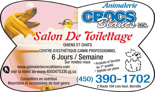 Animalerie Crocs Blancs Inc (450-347-5330) - Annonce illustrée======= - Animalerie CROCS INC. Blancs Salon De Toilettage CHIENS ET CHATS CENTRE D'ESTHÉTIQUE CANIN PROFESSIONNEL 6 Jours / Semaine Sur rendez-vous de 1re qualité* Produits et Service www.animaleriecrocsblancs.com * Styliste sur place voir la vidéo au www.4503475330.pj.ca Conseillère en nutrition (450) 390-1702 Nourriture et accessoires de tout genre 2 Route 104 coin boul. Iberville