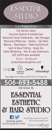 Essential Esthetic & Hair Studio (506-693-5488) - Annonce illustrée======= - Full Service Salon Licensed Stylists & Estheticians Advanced Facial Treatments - Spa Packages Manicures/Pedicures - Shellac - Gel Nails Waxing - Electrolysis - Make-Up/Airbrush Lash & Brow Tinting - Spray Tan Teeth Whitening - Hair & Lash Extensions Gift Certificates Available Rusk   Bedhead O P I Tues-Wed 9-6   Thurs 9-8   Fri 9-7   Sat 9-2 506-693-5488 156 Union St.156 Union St. Total Rejuvenation System Micro-Dermabrasion