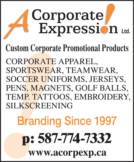 A Corporate Expression (403-276-2223) - Display Ad - www.acorpexp.ca p: 587-774-7332 Custom Corporate Promotional Products CORPORATE APPAREL, SPORTSWEAR, TEAMWEAR, SOCCER UNIFORMS, JERSEYS, PENS, MAGNETS, GOLF BALLS, TEMP. TATTOOS, EMBROIDERY, SILKSCREENING Branding Since 1997
