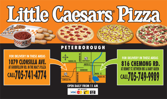 Little Caesars (705-741-4774) - Display Ad - FOR DELIVERY IN THESE AREAS FOR DELIVERY IN THESE AREAS PARKHILL RD. 1079 CLONSILLA AVE. HUNTER ST. 816 CHEMONG RD. AT GOODFELLOW RD. IN THE MAC'S PLAZA AT BENNET ST. BETWEEN RBC & DAIRY QUEEN HERBROOKE MARIA   ST. .S CALL WALKER AVE. CALL 705-741-4774 CLONSILLA AVE. 705-749-9989 OPEN DAILY FROM 11 AM WE ACCEPT AT THE DOOR PETERBOROUGH