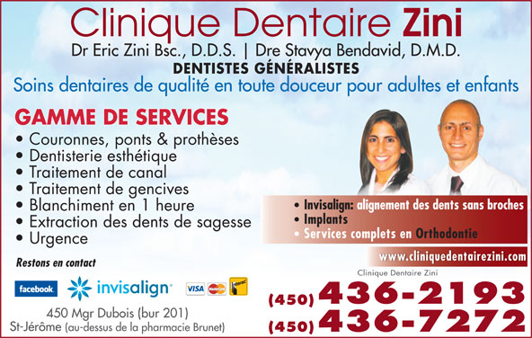Clinique Dentaire Zini & Ass (450-436-2193) - Annonce illustrée======= - Dr Eric Zini Bsc., D.D.S. Dre Stavya Bendavid, D.M.D. DENTISTES GÉNÉRALISTES Soins dentaires de qualité en toute douceur pour adultes et enfants GAMME DE SERVICES Couronnes, ponts & prothèses Dentisterie esthétique Traitement de canal Traitement de gencives Invisalign: alignement des dents sans broches Blanchiment en 1 heure Implants Extraction des dents de sagesse Services complets en Orthodontie Urgence www.cliniquedentairezini.com Restons en contact Clinique Dentaire Zini 436-2193 (450) 450 Mgr Dubois (bur 201) St-Jérôme (au-dessus de la pharmacie Brunet) (450)436-7272