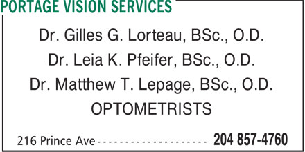 Portage Vision Services (204-857-4760) - Display Ad - Dr. Leia K. Pfeifer, BSc., O.D. Dr. Matthew T. Lepage, BSc., O.D. OPTOMETRISTS Dr. Gilles G. Lorteau, BSc., O.D.