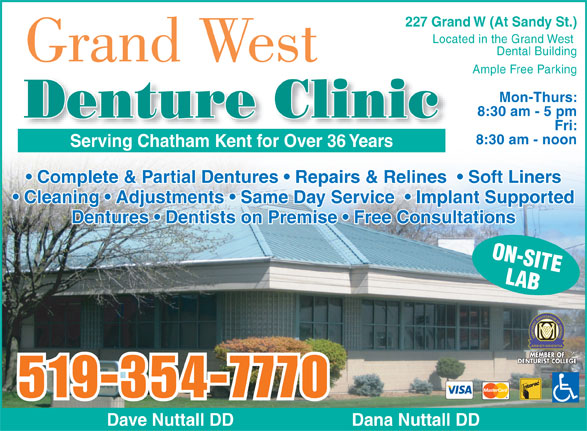 Grand West Denture Clinic (519-354-7770) - Annonce illustrée======= - 227 Grand W (At Sandy St.) Located in the Grand West Dental Building Grand West Ample Free Parking Mon-Thurs: 8:30 am - 5 pm Denture Clinic Fri: 8:30 am - noon Serving Chatham Kent for Over 36 YearsServing Chatham Kent for Over 36 Years Complete & Partial Dentures   Repairs & Relines    Soft Liners Cleaning   Adjustments   Same Day Service    Implant Supported Dentures   Dentists on Premise   Free Consultations ON-SITE LAB 519-354-7770 Dave Nuttall DD                         Dana Nuttall DD