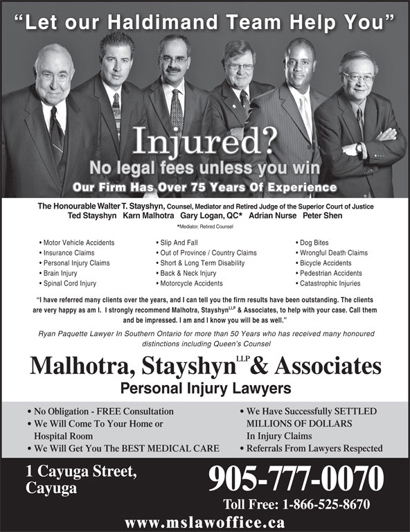 Malhotra, Stayshyn LLP & Associates (905-777-0070) - Annonce illustrée======= - Dog Bites Insurance Claims Out of Province / Country Claims Wrongful Death Claims LLP Malhotra, Stayshyn  & Associates Personal Injury Claims Personal Injury Lawyers We Have Successfully SETTLED No Obligation - FREE Consultation MILLIONS OF DOLLARS We Will Come To Your Home or In Injury Claims Hospital Room Referrals From Lawyers Respected We Will Get You The BEST MEDICAL CARE 1 Cayuga Street, 905-777-0070 Cayuga Toll Free: 1-866-525-8670 www.mslawoffice.ca Mediator, Retired Counsel Motor Vehicle Accidents Slip And Fall Bicycle Accidents Our Firm Has Over 75 Years Of Experience The Honourable Walter T. Stayshyn, Short & Long Term Disability Back & Neck Injury Pedestrian Accidents Spinal Cord Injury Motorcycle Accidents Catastrophic Injuries I have referred many clients over the years, and I can tell you the firm results have been outstanding. The clients LLP are very happy as am I.  I strongly recommend Malhotra, Stayshyn & Associates, to help with your case. Call them and be impressed. I am and I know you will be as well. Ryan Paquette Lawyer In Southern Ontario for more than 50 Years who has received many honoured distinctions including Queen s Counsel Brain Injury Counsel, Mediator and Retired Judge of the Superior Court of Justice Ted Stayshyn   Karn Malhotra   Gary Logan, QC Adrian Nurse   Peter Shen No legal fees unless you win Let our Haldimand Team Help You