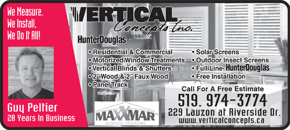 Vertical Concepts Inc (519-974-3774) - Display Ad - We Measure, We Install, We Do It All! Residential & Commercial Solar Screens Motorized Window Treatments  Outdoor Insect Screens Vertical Blinds & Shutters Full Line- 2  Wood & 2  Faux Wood Free Installation Panel Track Call For A Free Estimate Guy Peltier 229 Lauzon at Riverside Dr. 28 Years In Business www.verticalconcepts.ca