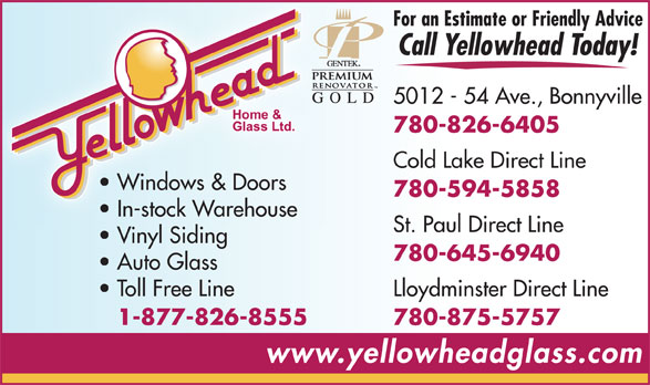 Yellowhead Home & Glass Ltd (780-826-6405) - Annonce illustrée======= - For an Estimate or Friendly Advice Call Yellowhead Today! 5012 - 54 Ave., Bonnyville 780-826-6405 Cold Lake Direct Line Windows & Doors 780-594-5858 In-stock Warehouse St. Paul Direct Line Vinyl Siding 780-645-6940 Auto Glass Toll Free Line Lloydminster Direct Line 1-877-826-8555 780-875-5757 www.yellowheadglass.com