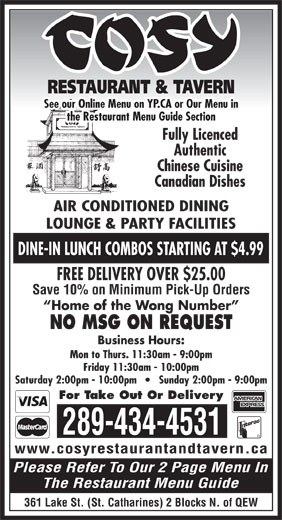 Cosy Grill Restaurant & Tavern (905-934-2501) - Display Ad - Canadian Dishes AIR CONDITIONED DINING DINE-IN LUNCH COMBOS STARTING AT $4.99 FREE DELIVERY OVER $25.00 Save 10% on Minimum Pick-Up Orders Home of the Wong Number NO MSG ON REQUEST Business Hours: Mon to Thurs. 11:30am - 9:00pm Friday 11:30am - 10:00pm Saturday 2:00pm - 10:00pm       Sunday 2:00pm - 9:00pm For Take Out Or Delivery 289-434-4531 www.cosyrestaurantandtavern.ca Please Refer To Our 2 Page Menu In The Restaurant Menu Guide 361 Lake St. (St. Catharines) 2 Blocks N. of QEW RESTAURANT & TAVERN LOUNGE & PARTY FACILITIES See our Online Menu on YP.CA or Our Menu in the Restaurant Menu Guide Section Fully Licenced Authentic Chinese Cuisine