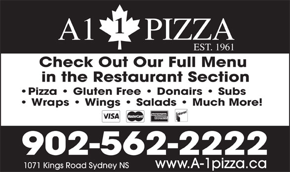 A1 Pizza (902-562-2222) - Display Ad - A1      PIZZA EST. 1961 Check Out Our Full Menu in the Restaurant Section Pizza   Gluten Free   Donairs   Subs Wraps   Wings   Salads   Much More! 902-562-2222 www.A-1pizza.ca1071 Kings Road Sydney NS