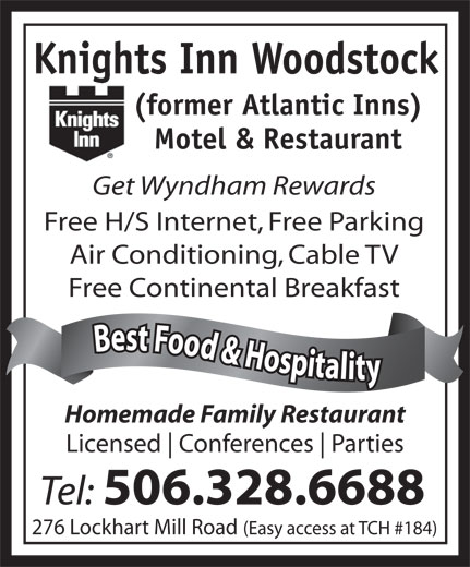 Knights Inn Woodstock (506-328-6688) - Annonce illustrée======= - (former Atlantic Inns) Motel & Restaurant Get Wyndham Rewards Free H/S Internet, Free Parking Free Continental Breakfast Best Food & Hospitality Best Food & Hospitalit Homemade Family Restaurant Licensed Conferences Parties Tel: 506.328.6688 276 Lockhart Mill Road (Easy access at TCH #184) Air Conditioning, Cable TV Knights Inn Woodstock