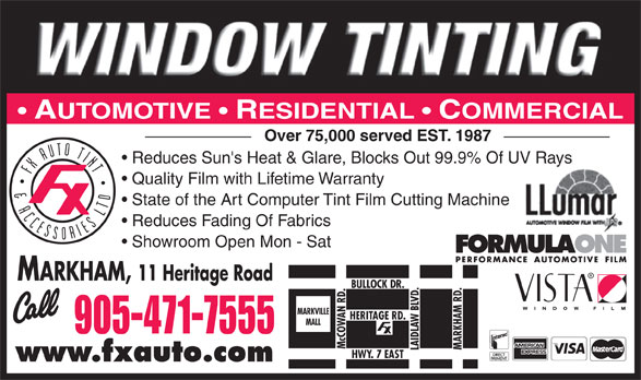 FX Auto Tint & Accessories Ltd (905-471-7555) - Annonce illustrée======= - AUTOMOTIVE   RESIDENTIAL   COMMERCIAL Over 75,000 served EST. 1987 Reduces Sun's Heat & Glare, Blocks Out 99.9% Of UV Rays Quality Film with Lifetime Warranty State of the Art Computer Tint Film Cutting Machine Reduces Fading Of Fabrics Showroom Open Mon - Sat MARKHAM, 11 Heritage Road BULLOCK DR. MARKVILLE HERITAGE RD. MALL 905-471-7555 Mc COWAN RD. MARKHAM RD. LAIDLAW BLVD. HWY. 7 EAST www.fxauto.com