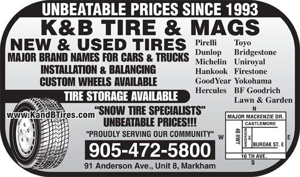 K & B Tires & Mags Inc (905-472-5800) - Annonce illustrée======= - UNBEATABLE PRICES SINCE 1993 K&B TIRE & MAGS ToyoPirelli NEW & USED TIRES BridgestoneDunlop MAJOR BRAND NAMES FOR CARS & TRUCKS UniroyalMichelin INSTALLATION & BALANCING FirestoneHankook YokohamaGoodYear CUSTOM WHEELS AVAILABLE BF GoodrichHercules TIRE STORAGE AVAILABLE Lawn & Garden SNOW TIRE SPECIALISTS www.KandBTires.com UNBEATABLE PRICES!!! 905-472-5800 91 Anderson Ave., Unit 8, Markham