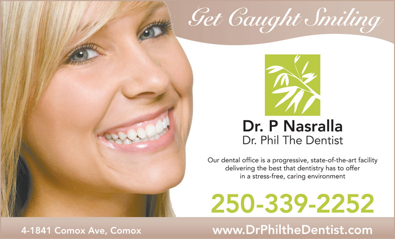 Nasralla Phil Dr (250-339-2252) - Annonce illustrée======= - Get Caught Smiling Dr. P Nasralla Dr. Phil The Dentist Our dental office is a progressive, state-of-the-art facility delivering the best that dentistry has to offer in a stress-free, caring environment 250-339-2252 4-1841 Comox Ave, Comox www.DrPhiltheDentist.com