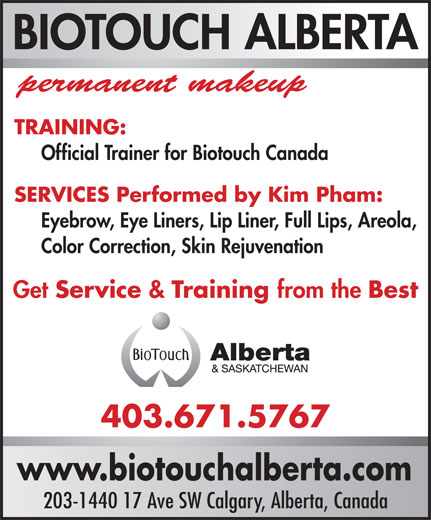 Biotouch Alberta (403-671-5767) - Annonce illustrée======= - BIOTOUCH ALBERTA permanent makeup TRAINING: Official Trainer for Biotouch Canada SERVICES Performed by Kim Pham: Eyebrow, Eye Liners, Lip Liner, Full Lips, Areola, Color Correction, Skin Rejuvenation Get Service & Training from the Best 403.671.5767 www.biotouchalberta.com 203-1440 17 Ave SW Calgary, Alberta, Canada