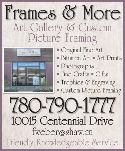 Gallery at Frames & More (780-790-1777) - Display Ad - Frames & More Art Gallery & CustomArtGallery&Custom Picture Framing Original Fine Art O Bitumen Art   Art Prints B Photographs P Fine Crafts   Gifts F Trophies & Engraving T Custom Picture Framing Custom Picture Framing 780-790-1777 10015 Centennial Drive10015CentennialDrive fweber shaw.ca Friendly Knowledgeable Service