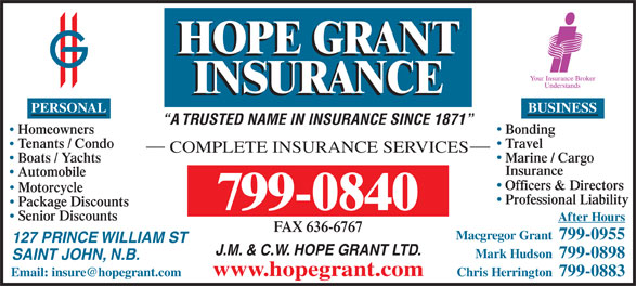 Hope Grant J M & C W Ltd (506-634-1030) - Display Ad - PERSONAL Automobile Officers & Directors Motorcycle Professional Liability Package Discounts 799-0840 Senior Discounts After Hours FAX 636-6767 Macgregor Grant  799-0955 127 PRINCE WILLIAM ST J.M. & C.W. HOPE GRANT LTD. Mark Hudson  799-0898 SAINT JOHN, N.B. www.hopegrant.com Chris Herrington  799-0883 BUSINESS A TRUSTED NAME IN INSURANCE SINCE 1871 BondingHomeowners TravelTenants / Condo COMPLETE INSURANCE SERVICES Marine / Cargo Boats / Yachts Insurance