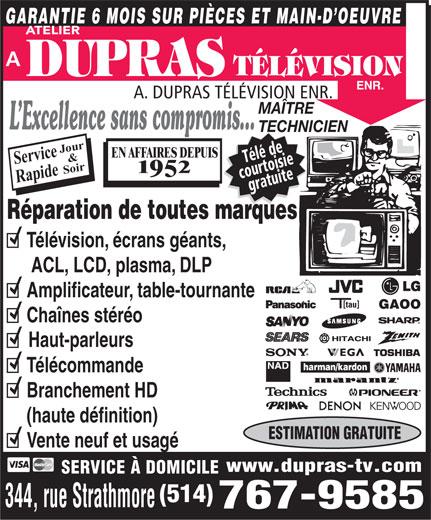 A Dupras Télévision Enr (514-767-9585) - Annonce illustrée======= - GARANTIE 6 MOIS SUR PIÈCES ET MAIN-D OEUVRE ATELIER A. DUPRAS TÉLÉVISION ENR. MAÎTRE L Excellence sans compromis... TECHNICIEN our& EN AFFAIRES DEPUIS Service Télé de Soir 95 courtoisiegratuite Rapide J Réparation de toutes marques Télévision, écrans géants, ACL, LCD, plasma, DLP Amplificateur, table-tournante [tau] GAOO Chaînes stéréo Haut-parleurs harman/kardon Télécommande Branchement HD (haute définition) ESTIMATION GRATUITE Vente neuf et usagé www.dupras-tv.com SERVICE À DOMICILE (514) 344, rue Strathmore 767-9585