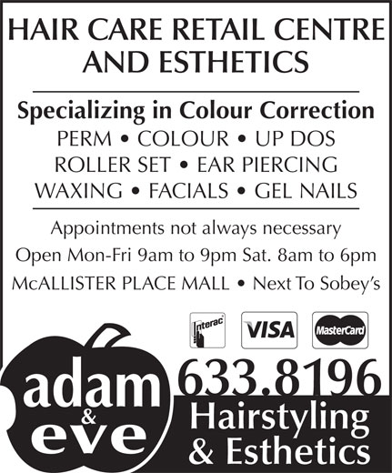 Adam & Eve Hairstyling (506-633-8196) - Display Ad - HAIR CARE RETAIL CENTRE AND ESTHETICS Specializing in Colour Correction 633.8196 Hairstyling & Esthetics WAXING   FACIALS   GEL NAILS PERM   COLOUR   UP DOS ROLLER SET   EAR PIERCING Appointments not always necessary Open Mon-Fri 9am to 9pm Sat. 8am to 6pm McALLISTER PLACE MALL   Next To Sobey s