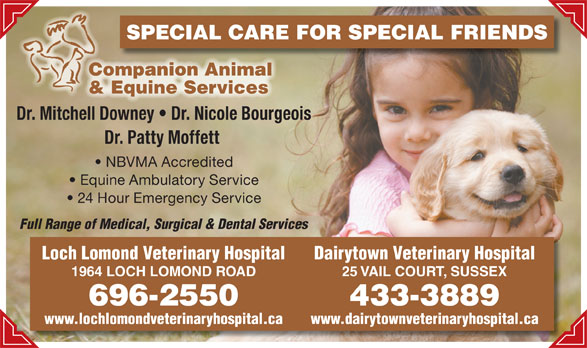 Loch Lomond Veterinary Hospital (506-696-2550) - Annonce illustrée======= - SPECIAL CARE FOR SPECIAL FRIENDS n AnCompanion Animal & Equine S vi& Equine Services Dr. Mitchell Downey   Dr. Nicole Bourgeois Dr. Patty Moffett NBVMA Accredited Equine Ambulatory Service 24 Hour Emergency Service Full Range of Medical, Surgical & Dental Services 696-2550 433-3889 www.lochlomondveterinaryhospital.ca www.dairytownveterinaryhospital.ca Loch Lomond Veterinary Hospital Dairytown Veterinary Hospital 1964 LOCH LOMOND ROAD 25 VAIL COURT, SUSSEX