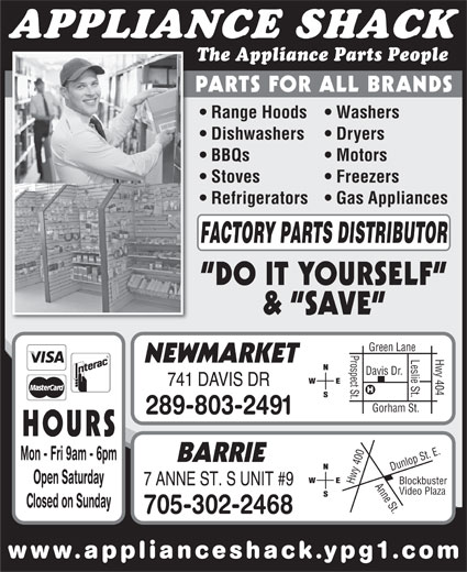 The Appliance Shack (905-853-7377) - Display Ad - www.applianceshack.ypg1.co APPLIANCE SHACK The Appliance Parts People PARTS FOR ALL BRANDS Range Hoods   Washers Dishwashers Dryers BBQs Motors Stoves Freezers Refrigerators   Gas Appliances FACTORY PARTS DISTRIBUTOR DO IT YOURSELF &  SAVE en Lane Prospect St.Davis Dr. Hwy 404 Gre Leslie St. NEWMARKET 741 DAVIS DR Gorham St. 289-803-2491 HOURS 0 Anne St.Dunlop St. E.Blockbuster Mon - Fri 9am - 6pm BARRIE 40 Open Saturday Hwy 7 ANNE ST. S UNIT #9 Video Plaza Closed on Sunday 705-302-2468