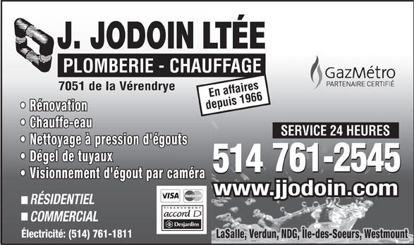 Plomberie J Jodoin Ltée (514-761-2545) - Annonce illustrée======= - LTÉE PLOMBERIE - CHAUFFAGE 7051 de la Vérendrye En affaires depuis 1966 Rénovation Chauffe-eau SERVICE 24 HEURES Nettoyage à pression d'égouts Dégel de tuyaux 761-2545 514 761-2545 514 Visionnement d'égout par caméra www.jjodoin.com RÉSIDENTIEL FINANCEMENT COMMERCIAL Électricité: (514) 761-1811 LaSalle, Verdun, NDG, Île-des-Soeurs, Westmount