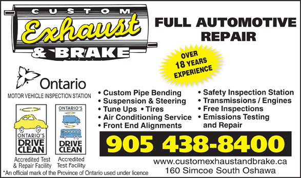 Custom Exhaust And Brake (905-438-8400) - Display Ad - 905 438-8400 Accredited Accredited Test www.customexhaustandbrake.ca Test Facility & Repair Facility 160 Simcoe South Oshawa *An official mark of the Province of Ontario used under licence Front End Alignments EXPERIENCE Safety Inspection Station Custom Pipe Bendinge Bending Transmissions / Engines Suspension & Steering Free Inspections Tune Ups    Tires Emissions Testing Air Conditioning Service and Repair OVER18 YEARS