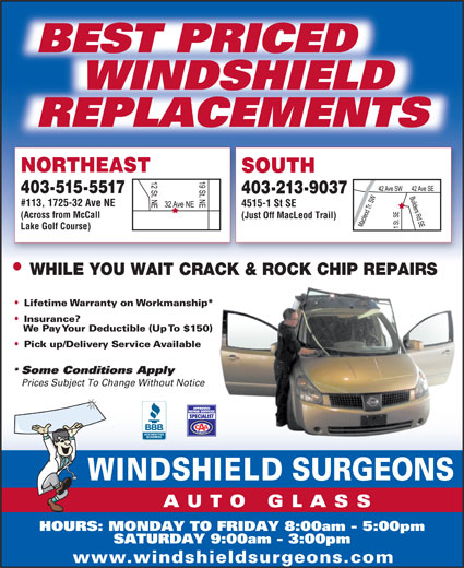 Windshield Surgeons (403-252-0967) - Display Ad - BEST PRICED WINDSHIELD REPLACEMENTS NORTHEAST SOUTH 403-515-5517 403-213-9037 #113, 1725-32 Ave NE 4515-1 St SE (Across from McCall (Just Off MacLeod Trail) Lake Golf Course) WHILE YOU WAIT CRACK & ROCK CHIP REPAIRS Lifetime Warranty on Workmanship* Insurance? We Pay Your Deductible (Up To $150) Pick up/Delivery Service Available Some Conditions Apply Prices Subject To Change Without Notice HOURS: MONDAY TO FRIDAY 8:00am - 5:00pm SATURDAY 9:00am - 3:00pm www.windshieldsurgeons.com