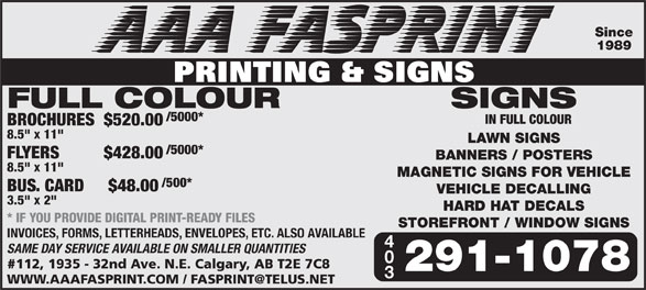 "A A A FasPrint (403-291-1078) - Annonce illustrée======= - * IF YOU PROVIDE DIGITAL PRINT-READY FILES STOREFRONT / WINDOW SIGNS INVOICES, FORMS, LETTERHEADS, ENVELOPES, ETC. ALSO AVAILABLE SAME DAY SERVICE AVAILABLE ON SMALLER QUANTITIES 112, 1935 - 32nd Ave. N.E. Calgary, AB T2E 7C8 291-1078 Since 1989 FULL COLOUR SIGNS /5000* IN FULL COLOUR BROCHURES $520.00 8.5"" x 11"" LAWN SIGNS /5000* FLYERS $428.00 BANNERS / POSTERS 8.5"" x 11"" MAGNETIC SIGNS FOR VEHICLE /500* BUS. CARD  $48.00 VEHICLE DECALLING 3.5"" x 2"" HARD HAT DECALS"