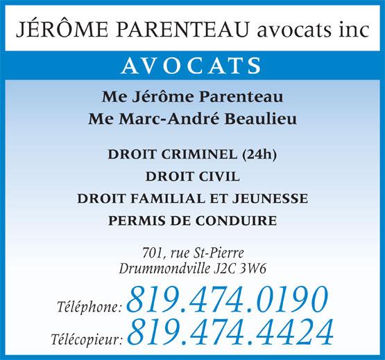Jérôme Parenteau (819-474-0190) - Annonce illustrée======= - AVOCATS Me Jérôme Parenteau Me Marc-André Beaulieu DROIT CRIMINEL (24h) DROIT CIVIL DROIT FAMILIAL ET JEUNESSE PERMIS DE CONDUIRE 701, rue St-Pierre Drummondville J2C 3W6 Téléphone: 819.474.0190 Télécopieur: 819.474.4424 JÉRÔME PARENTEAU avocats inc