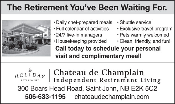 Château de Champlain (506-633-1195) - Annonce illustrée======= - The Retirement You ve Been Waiting For. Call today to schedule your personal visit and complimentary meal! Chateau de Champlain Independent Retirement Living 300 Boars Head Road, Saint John, NB E2K 5C2 506-633-1195 chateaudechamplain.com