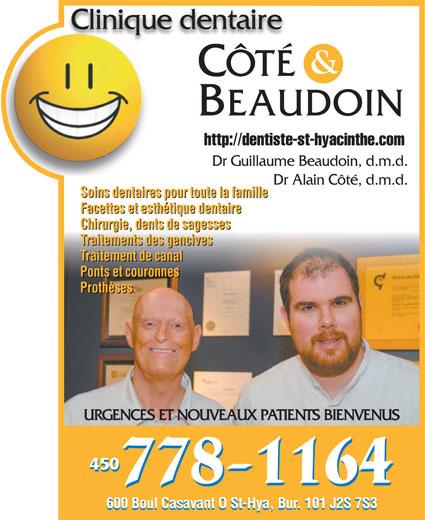Clinique Dentaire Côté & Beaudoin (450-778-1164) - Annonce illustrée======= - Clinique dentaireClinique dentaire CÔTÉ BEAUDOIN http://dentiste-st-hyacinthe.com Dr Guillaume Beaudoin, d.m.d. Dr Alain Côté, d.m.d. Soins dentaires pour toute la famille Facettes et esthétique dentaire Chirurgie, dents de sagesses Traitements des gencives Traitement de canal Ponts et couronnes Prothèses URGENCES ET NOUVEAUX PATIENTS BIENVENUS 450 600 Boul Casavant O St-Hya, Bur. 101 J2S 7S3